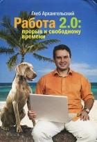 Глеб Архангельский - Работа 2.0. Прорыв к свободному времени