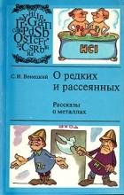 Сергей Венецкий - О редких и рассеянных. Рассказы о металлах