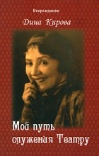 Дина Кирова - Мой путь служения Театру. Воспоминания