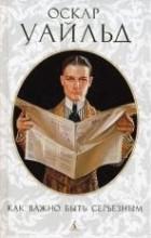 О. Уайльд - Как важно быть серьезным. Пьесы (сборник)