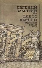 Евгений Замятин, Олдос Хаксли - Мы. О дивный новый мир (сборник)