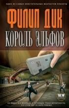 Филип Дик - Король эльфов (сборник)