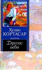 Хулио Кортасар - Другое небо (сборник)