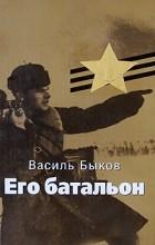 Василь Быков - Его батальон