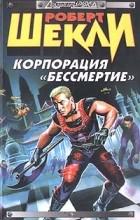 """Роберт Шекли - Корпорация """"Бессмертие"""". Рассказы"""