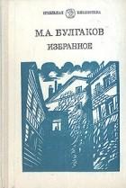 Михаил Булгаков - Избранное (сборник)