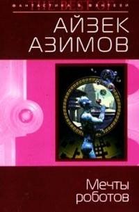 Айзек Азимов - Мечты роботов (сборник)