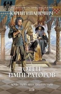 Юрий Иванович - Отец императоров. Книга 1. Дочь - повелительница Зари