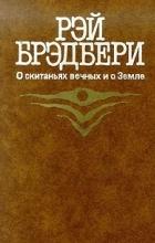 Рэй Брэдбери - О скитаньях вечных и о Земле (сборник)