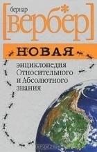 Бернард Вербер - Новая энциклопедия Относительного и Абсолютного знания