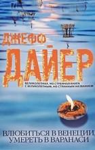 Джефф Дайер - Влюбиться в Венеции, умереть в Варанаси
