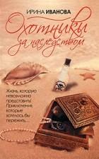 Ирина Иванова - Охотники за наследством