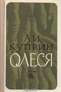 Александр Куприн - Олеся. Повесть и рассказы