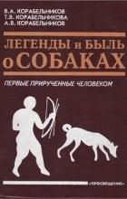 В. А. Корабельников, Т. В. Корабельникова, А. В. Корабельников - Легенды и быль о собаках