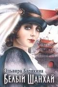 Эльвира Барякина - Белый Шанхай