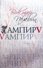 Виктор Пелевин - Ампир V (Vампир)