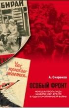 Окороков А.В. - Особый фронт: Немецкая пропаганда на Восточном фронте в годы Второй мировой войны.