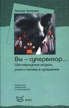 Уильямс Э. - Вы - супервизор. .. Шестифокусная модель, роли и техники в супервизии (сборник)