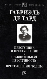 Габриэль де Тард - Преступник и преступление. Сравнительная преступность. Преступления толпы (сборник)