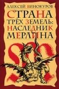 Алексей Винокуров - Страна трех земель. Наследник Мерлина