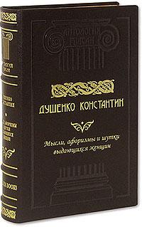 Константин Душенко - Мысли, шутки, афоризмы выдающихся женщин (сборник)