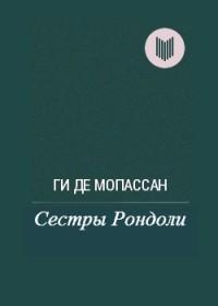 Ги де Мопассан - Сестры Рондоли (сборник)