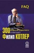 Котлер Ф. - 300 ключевых вопросов маркетинга: отвечает Филипп Котлер