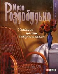 Ирэн Роздобудько - Увядшие цветы выбрасывают