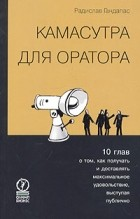 Радислав Гандапас - Камасутра для оратора. Десять глав о том, как получать и доставлять максимальное удовольствие, выступая публично. Гандапас Р.