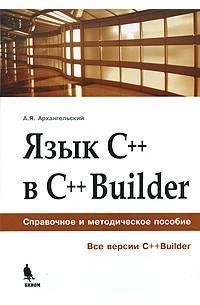 А. Я. Архангельский - Язык C++ в C++Builder. Справочное и методическое пособие