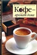 Ходоров В.С. - Кофе — аромат дома