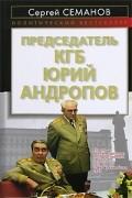 Семанов С. - Председатель КГБ Юрий Андропов