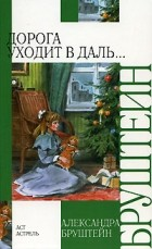 Александра Бруштейн - Дорога уходит в даль…