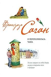 Франсуаза Саган - И переполнилась чаша