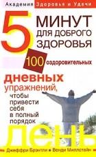 Брэнтли Джеффри - 5 минут для доброго здоровья. 100 оздоровительных дневных упражнений, чтобы привести себя в полный порядок