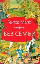 Гектор Анри Мало - Без семьи. Ромен Кальбри (сборник)