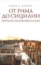 Генри В. Мортон - От Рима до Сицилии. Прогулки по Южной Италии