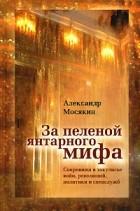 Мосякин А. - За пеленой янтарного мифа. Сокровища в закулисье войн, революций, политики и спецслужб