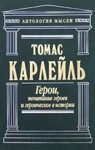 Карлейль Т. - Герои, почитание героев и героическое в истории (сборник)