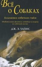 Дж. Э. Уайнс - Все о собаках. Альманах собачьих тайн. Дж. Э. Уайнс
