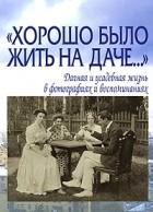 """Лаврентьева Е.В. - """"Хорошо было жить на даче…"""" Дачная и усадебная жизнь в фотографиях и воспоминаниях"""