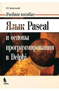 А. Я. Архангельский - Язык Pascal и основы программирования в Delphi