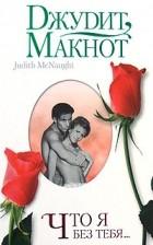 Джудит Макнот — Что я без тебя