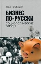 Голубицкий Ю. - Бизнес по-русски. Социологические этюды