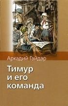 Гайдар А. - Тимур и его команда. Чук и Гек. Голубая чашка. На графских развалинах (сборник)