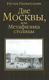 Рустам Рахматуллин - Две Москвы, или Метафизика столицы