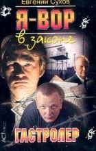 Евгений Сухов - Я - вор в законе. Гастролер