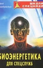 Серебрянский Ю. - Биоэнергетика для спецслужб