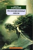 Максим Горький - Несвоевременные мысли. Рассказы. Стихи