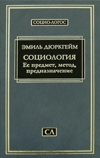 Эмиль Дюркгейм - Социология. Ее предмет, метод, предназначение